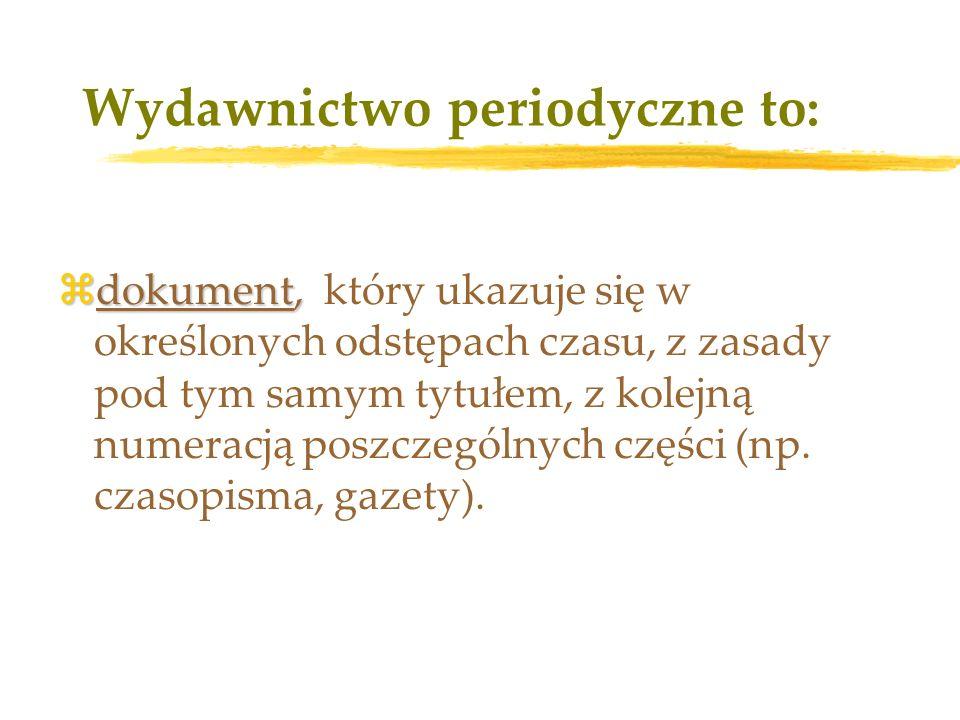 Wydawnictwo periodyczne to: zdokument, zdokument, który ukazuje się w określonych odstępach czasu, z zasady pod tym samym tytułem, z kolejną numeracją poszczególnych części (np.