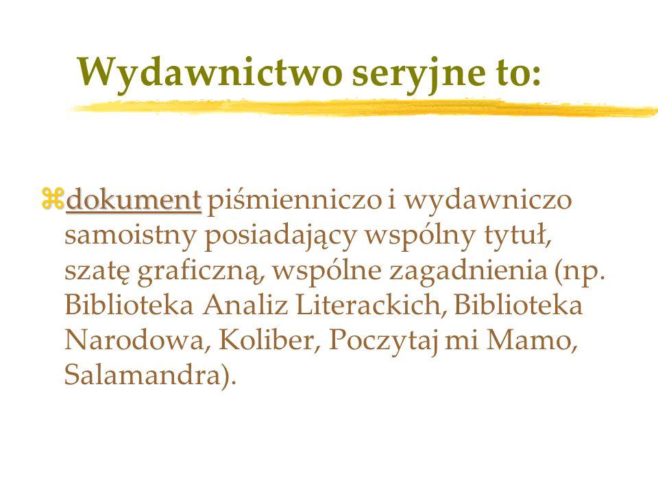 Wydawnictwo seryjne to: zdokument zdokument piśmienniczo i wydawniczo samoistny posiadający wspólny tytuł, szatę graficzną, wspólne zagadnienia (np.