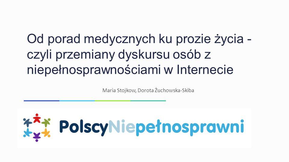 Od porad medycznych ku prozie życia - czyli przemiany dyskursu osób z niepełnosprawnościami w Internecie Maria Stojkow, Dorota Żuchowska-Skiba