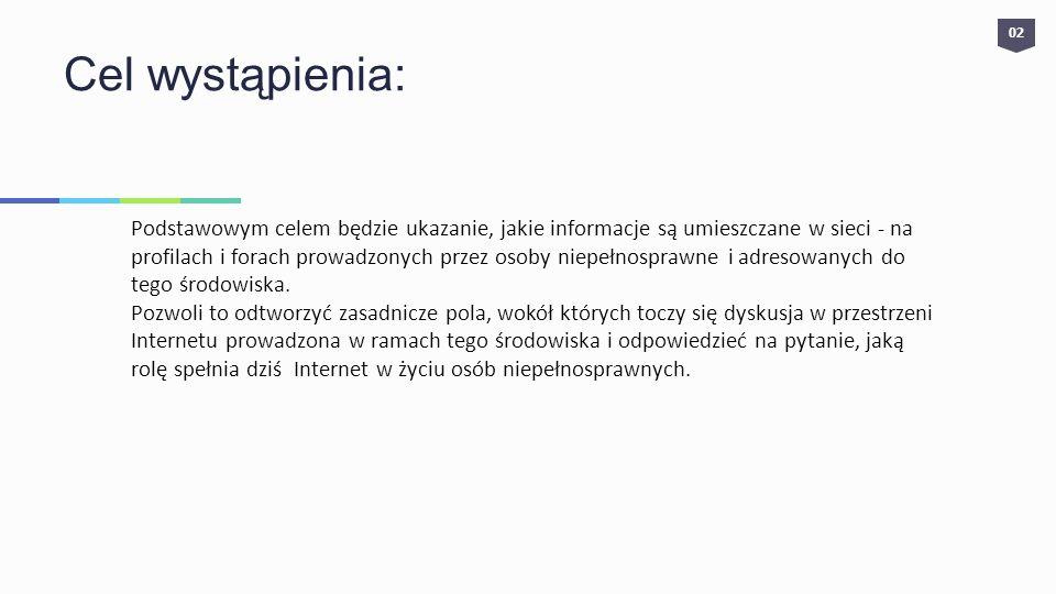 Cel wystąpienia: Podstawowym celem będzie ukazanie, jakie informacje są umieszczane w sieci - na profilach i forach prowadzonych przez osoby niepełnos