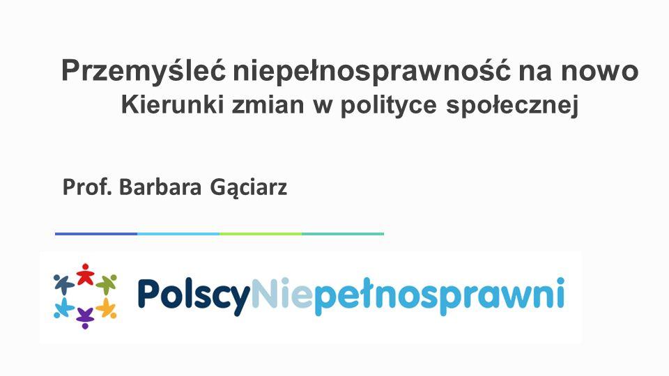 Przemyśleć niepełnosprawność na nowo Kierunki zmian w polityce społecznej Prof. Barbara Gąciarz