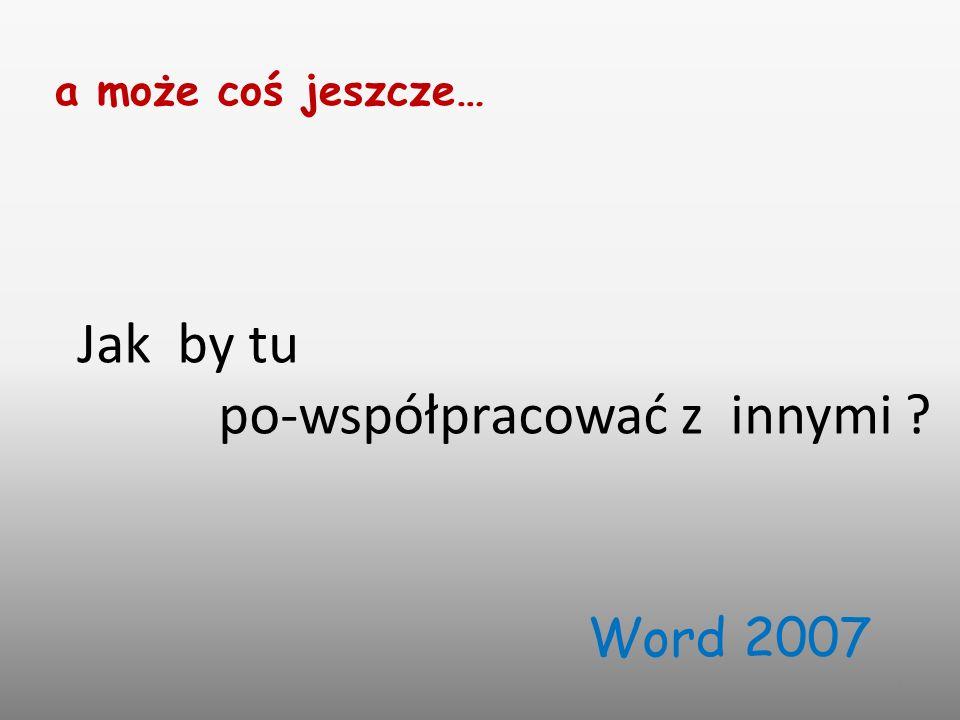 1 Jak by tu po-współpracować z innymi a może coś jeszcze… Word 2007
