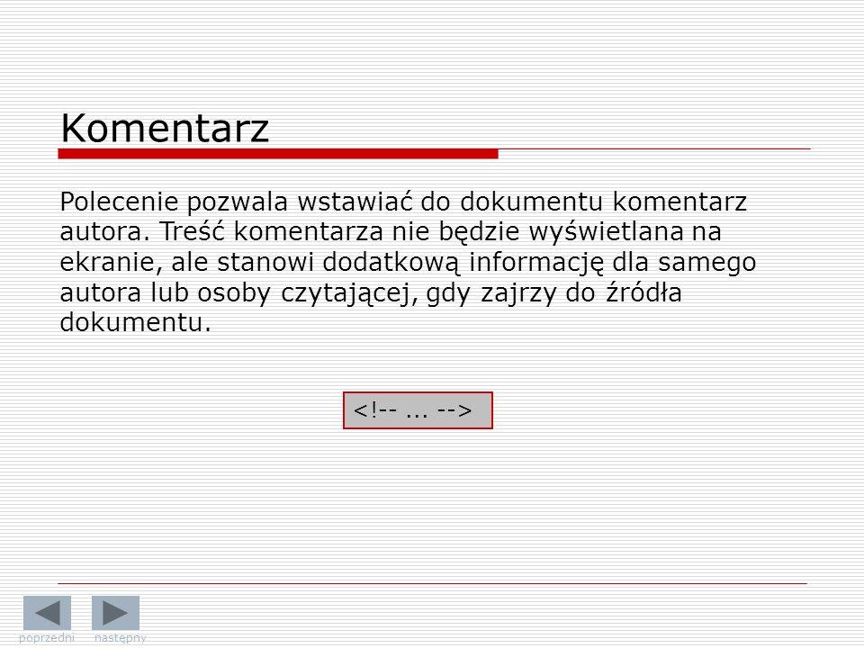 Komentarz Polecenie pozwala wstawiać do dokumentu komentarz autora. Treść komentarza nie będzie wyświetlana na ekranie, ale stanowi dodatkową informac