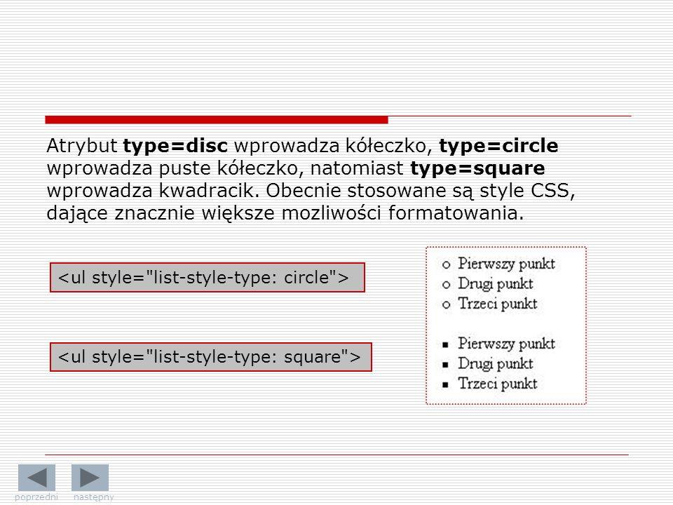 Atrybut type=disc wprowadza kółeczko, type=circle wprowadza puste kółeczko, natomiast type=square wprowadza kwadracik. Obecnie stosowane są style CSS,