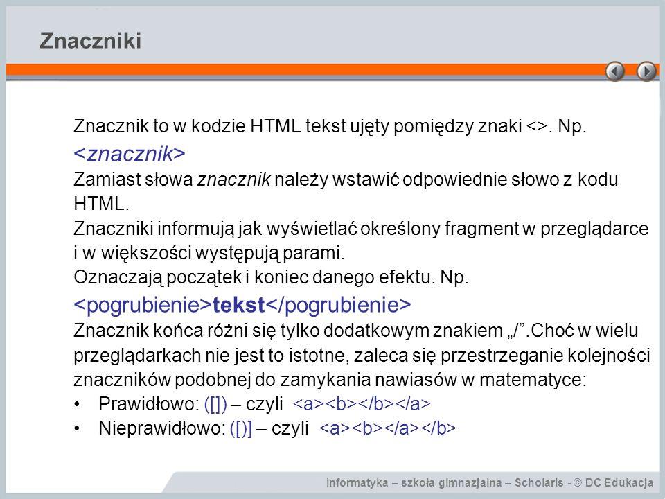 Informatyka – szkoła gimnazjalna – Scholaris - © DC Edukacja Znaczniki Znacznik to w kodzie HTML tekst ujęty pomiędzy znaki <>.