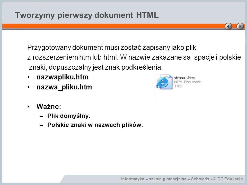 Informatyka – szkoła gimnazjalna – Scholaris - © DC Edukacja Tworzymy pierwszy dokument HTML Przygotowany dokument musi zostać zapisany jako plik z rozszerzeniem htm lub html.