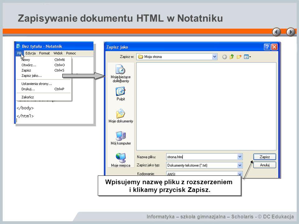 Informatyka – szkoła gimnazjalna – Scholaris - © DC Edukacja Zapisywanie dokumentu HTML w Notatniku Wpisujemy nazwę pliku z rozszerzeniem i klikamy przycisk Zapisz.