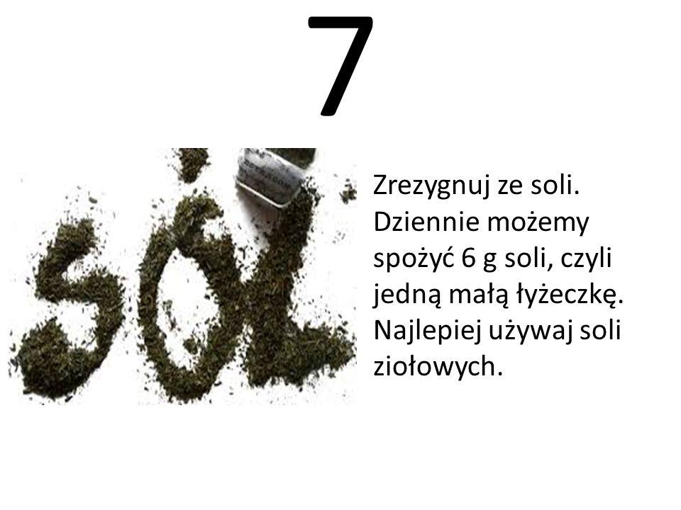 7 Zrezygnuj ze soli. Dziennie możemy spożyć 6 g soli, czyli jedną małą łyżeczkę. Najlepiej używaj soli ziołowych.