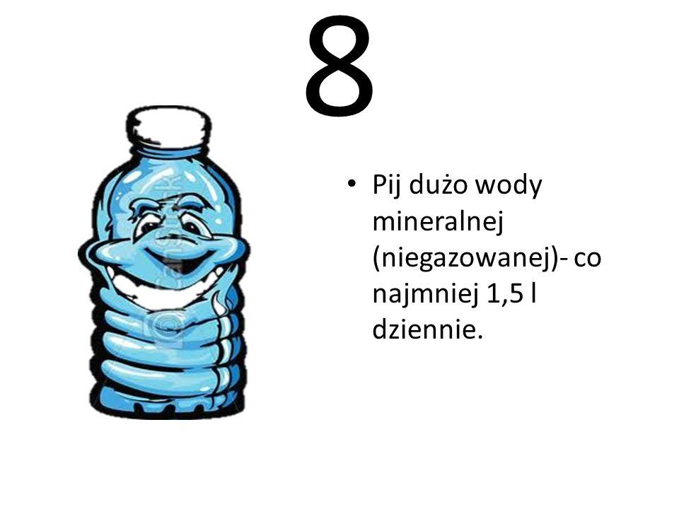 8 Pij dużo wody mineralnej (niegazowanej)- co najmniej 1,5 l dziennie.