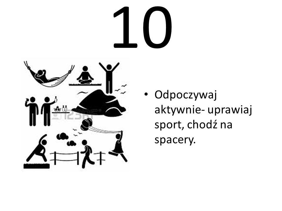 10 Odpoczywaj aktywnie- uprawiaj sport, chodź na spacery.
