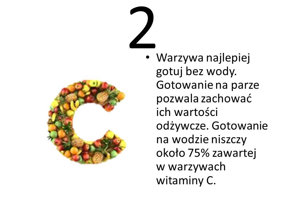 2 Warzywa najlepiej gotuj bez wody. Gotowanie na parze pozwala zachować ich wartości odżywcze. Gotowanie na wodzie niszczy około 75% zawartej w warzyw