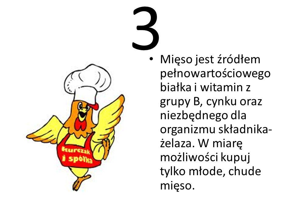 3 Mięso jest źródłem pełnowartościowego białka i witamin z grupy B, cynku oraz niezbędnego dla organizmu składnika- żelaza. W miarę możliwości kupuj t