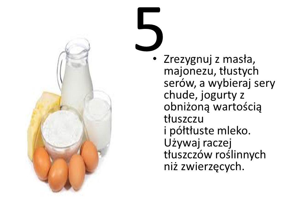 5 Zrezygnuj z masła, majonezu, tłustych serów, a wybieraj sery chude, jogurty z obniżoną wartością tłuszczu i półtłuste mleko. Używaj raczej tłuszczów