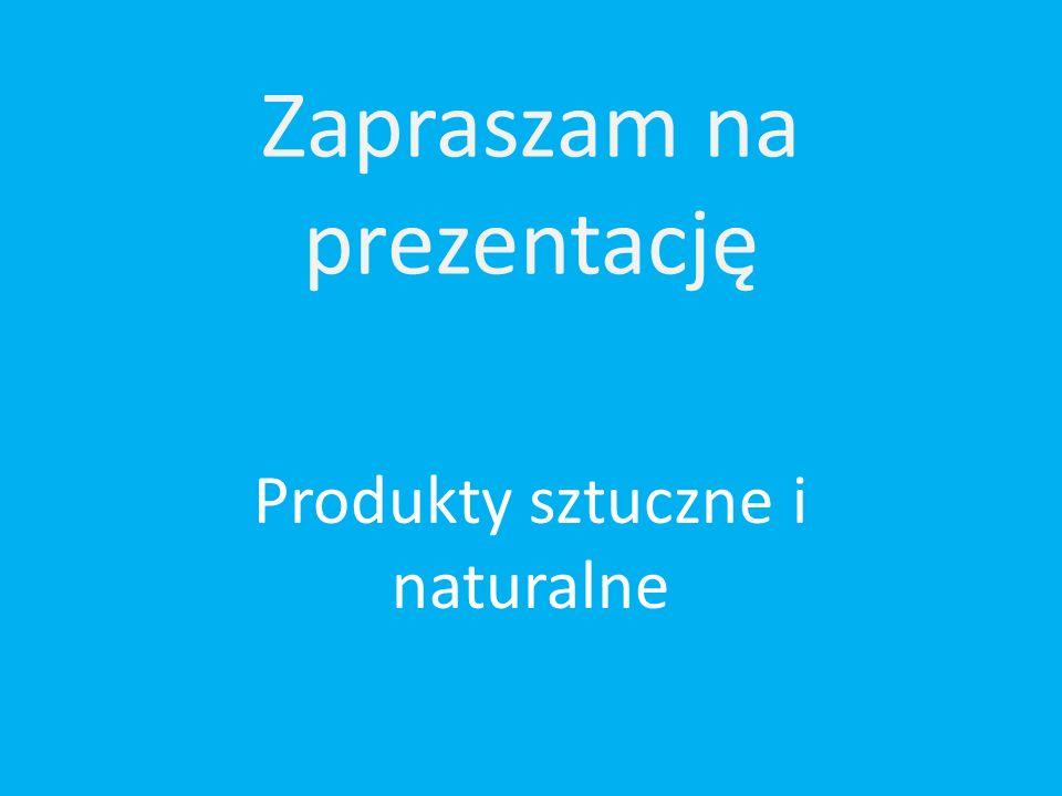 Zapraszam na prezentację Produkty sztuczne i naturalne