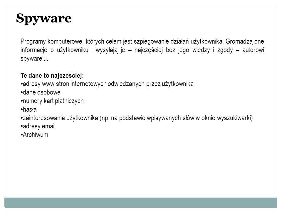 Spyware Programy komputerowe, których celem jest szpiegowanie działań użytkownika. Gromadzą one informacje o użytkowniku i wysyłają je – najczęściej b
