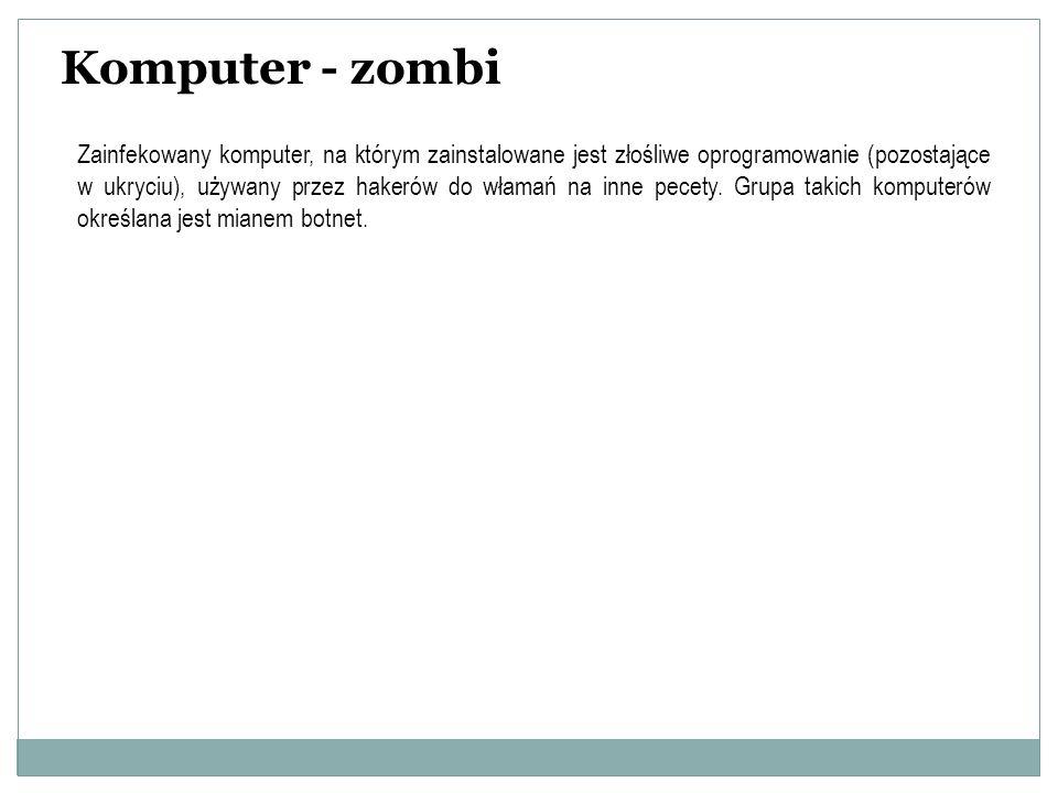 Komputer - zombi Zainfekowany komputer, na którym zainstalowane jest złośliwe oprogramowanie (pozostające w ukryciu), używany przez hakerów do włamań