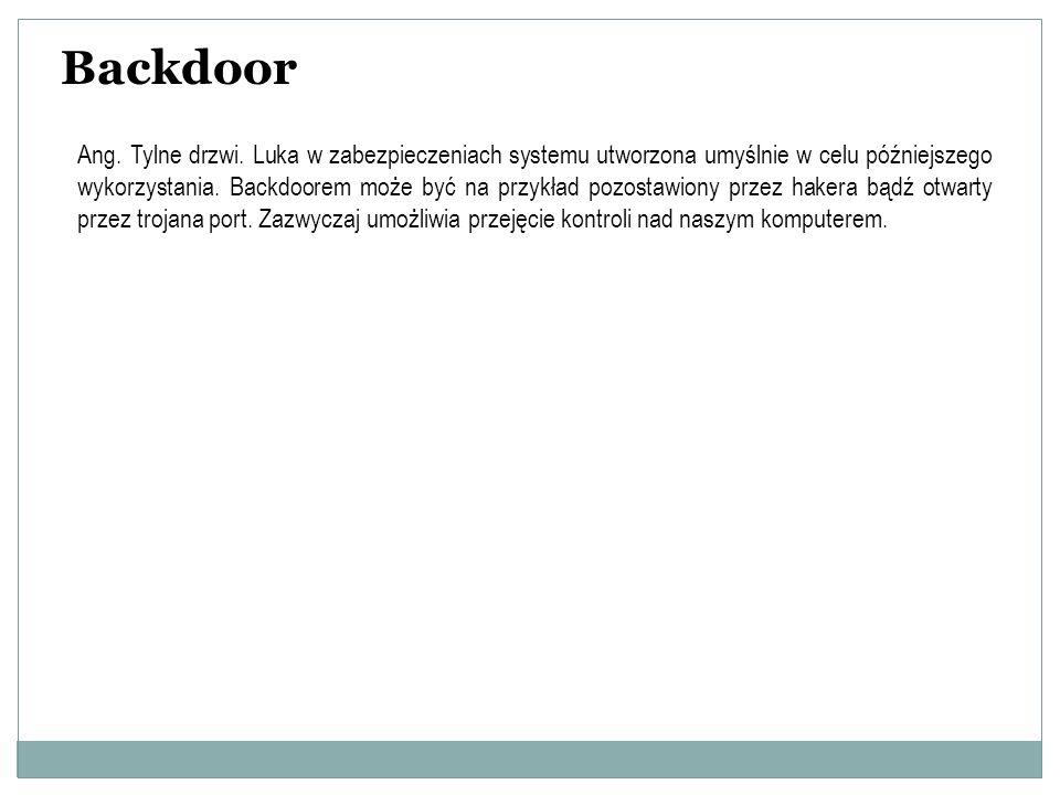 Backdoor Ang. Tylne drzwi. Luka w zabezpieczeniach systemu utworzona umyślnie w celu późniejszego wykorzystania. Backdoorem może być na przykład pozos