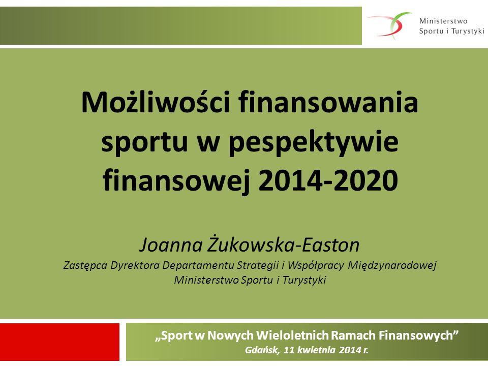 Sport w Nowych Wieloletnich Ramach Finansowych Gdańsk, 11 kwietnia 2014 r. Możliwości finansowania sportu w pespektywie finansowej 2014-2020 Joanna Żu