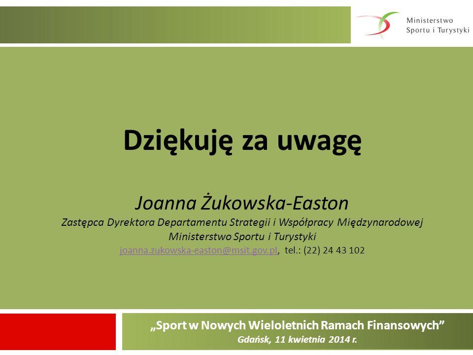Sport w Nowych Wieloletnich Ramach Finansowych Gdańsk, 11 kwietnia 2014 r. Dziękuję za uwagę Joanna Żukowska-Easton Zastępca Dyrektora Departamentu St