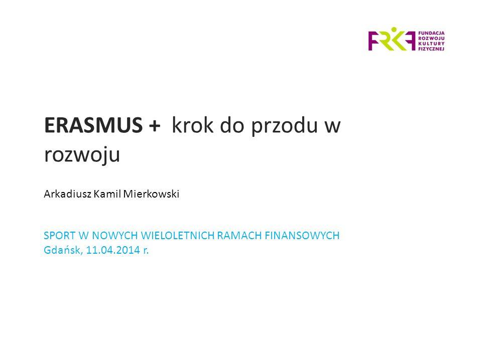 ERASMUS + krok do przodu w rozwoju SPORT W NOWYCH WIELOLETNICH RAMACH FINANSOWYCH Gdańsk, 11.04.2014 r.