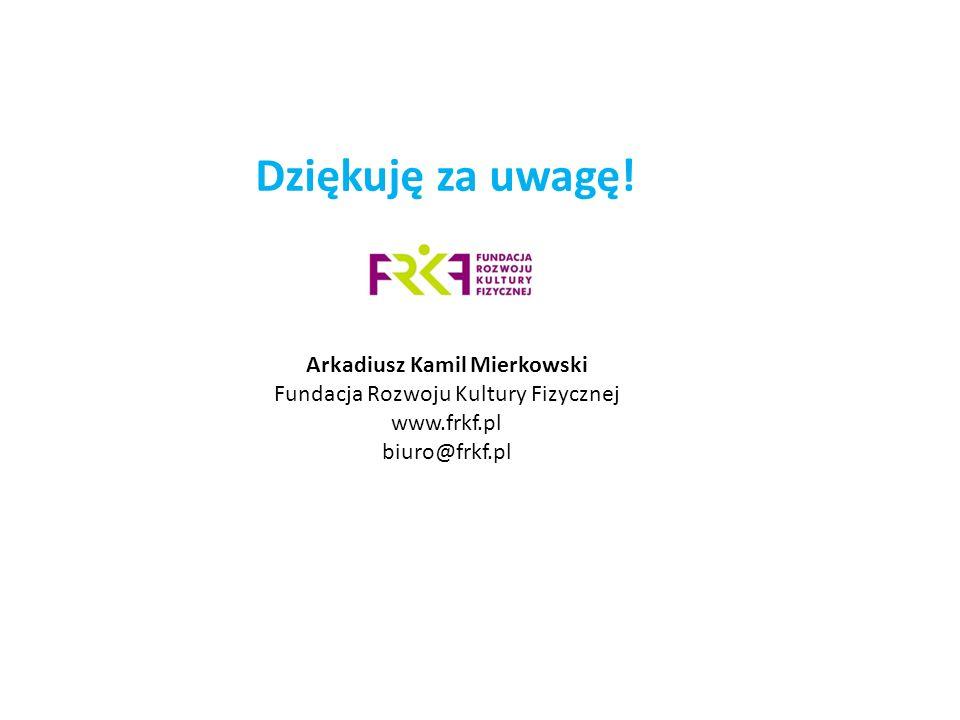 Arkadiusz Kamil Mierkowski Fundacja Rozwoju Kultury Fizycznej www.frkf.pl biuro@frkf.pl Dziękuję za uwagę!