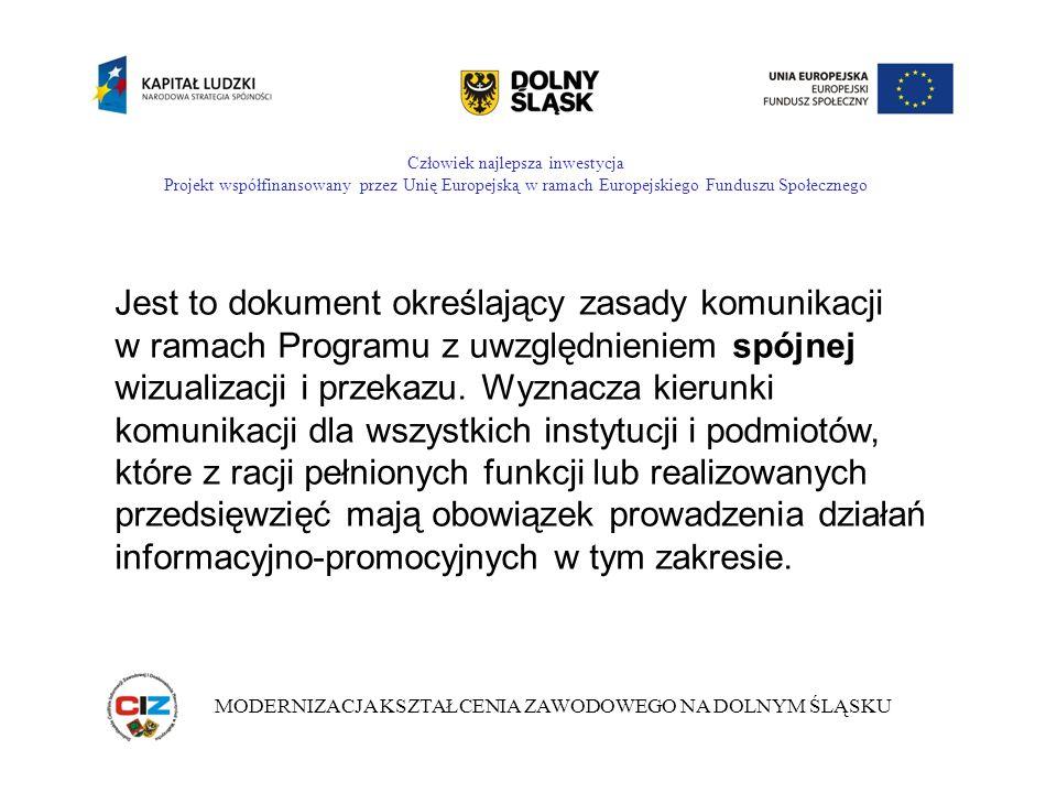 Człowiek najlepsza inwestycja Projekt współfinansowany przez Unię Europejską w ramach Europejskiego Funduszu Społecznego MODERNIZACJA KSZTAŁCENIA ZAWODOWEGO NA DOLNYM ŚLĄSKU Jest to dokument określający zasady komunikacji w ramach Programu z uwzględnieniem spójnej wizualizacji i przekazu.