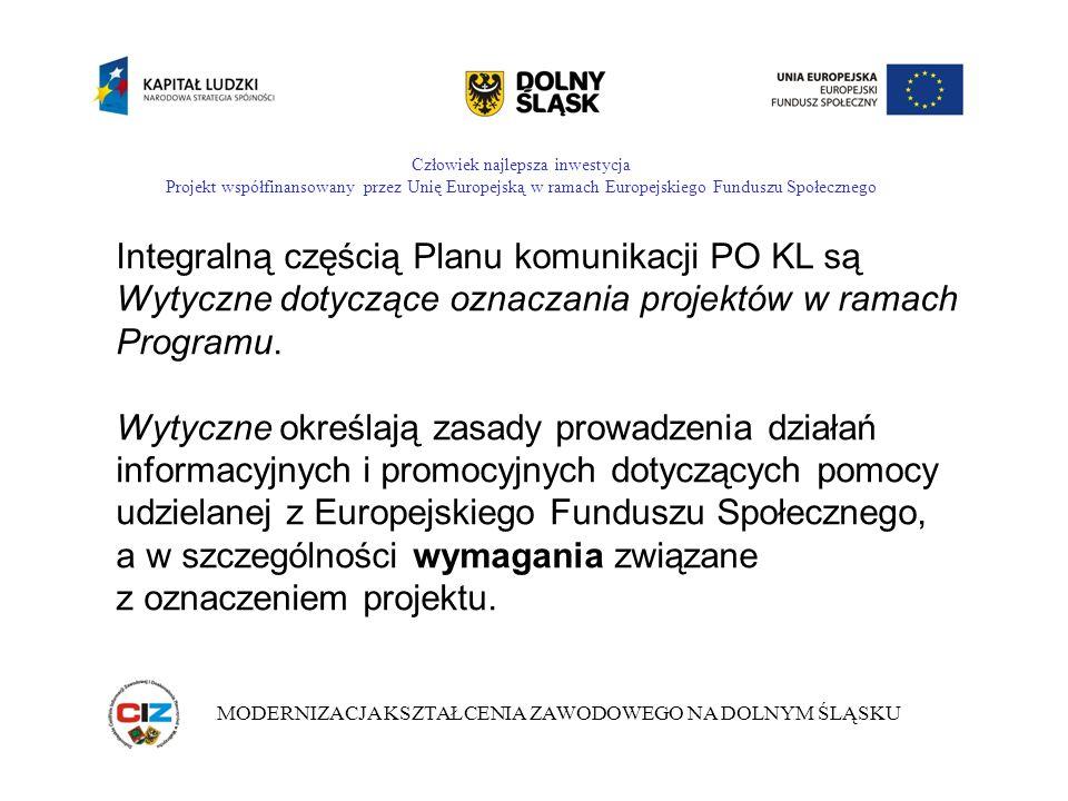 Człowiek najlepsza inwestycja Projekt współfinansowany przez Unię Europejską w ramach Europejskiego Funduszu Społecznego MODERNIZACJA KSZTAŁCENIA ZAWODOWEGO NA DOLNYM ŚLĄSKU Zgodnie z w/w wymaganiami konieczne jest: - oznaczanie pomieszczeń, w których realizowany jest projekt, - oznaczanie sprzętu i wyposażenia zakupionego w ramach projektu, - informowanie o współfinansowaniu wynagrodzeń w ramach projektu, - oznaczanie publikacji oraz materiałów informacyjnych i promocyjnych w ramach projektu,