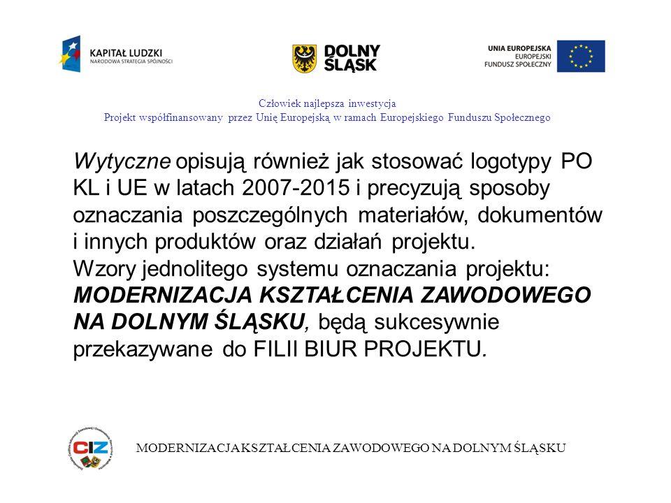 Człowiek najlepsza inwestycja Projekt współfinansowany przez Unię Europejską w ramach Europejskiego Funduszu Społecznego MODERNIZACJA KSZTAŁCENIA ZAWODOWEGO NA DOLNYM ŚLĄSKU Wytyczne opisują również jak stosować logotypy PO KL i UE w latach 2007-2015 i precyzują sposoby oznaczania poszczególnych materiałów, dokumentów i innych produktów oraz działań projektu.