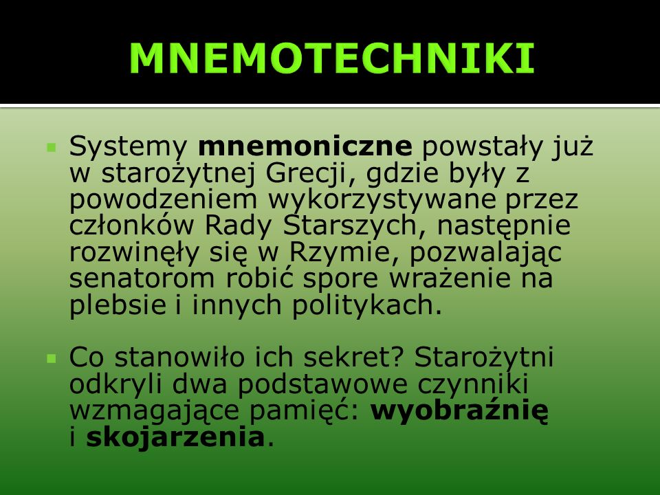 Systemy mnemoniczne powstały już w starożytnej Grecji, gdzie były z powodzeniem wykorzystywane przez członków Rady Starszych, następnie rozwinęły się