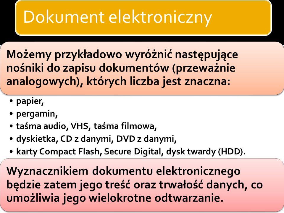 Dokument elektroniczny Legalną definicję dokumentu elektronicznego zawiera ustawa z 17.2.2005 r. o informatyzacji działalności podmiotów realizujących
