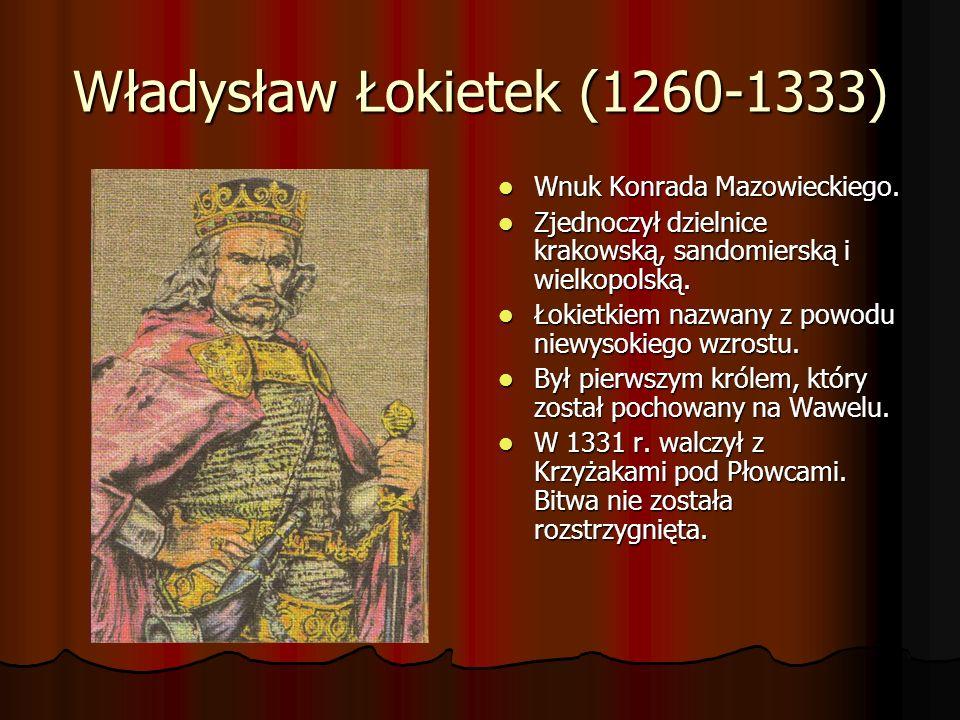 Władysław Łokietek (1260-1333) Wnuk Konrada Mazowieckiego. Wnuk Konrada Mazowieckiego. Zjednoczył dzielnice krakowską, sandomierską i wielkopolską. Zj