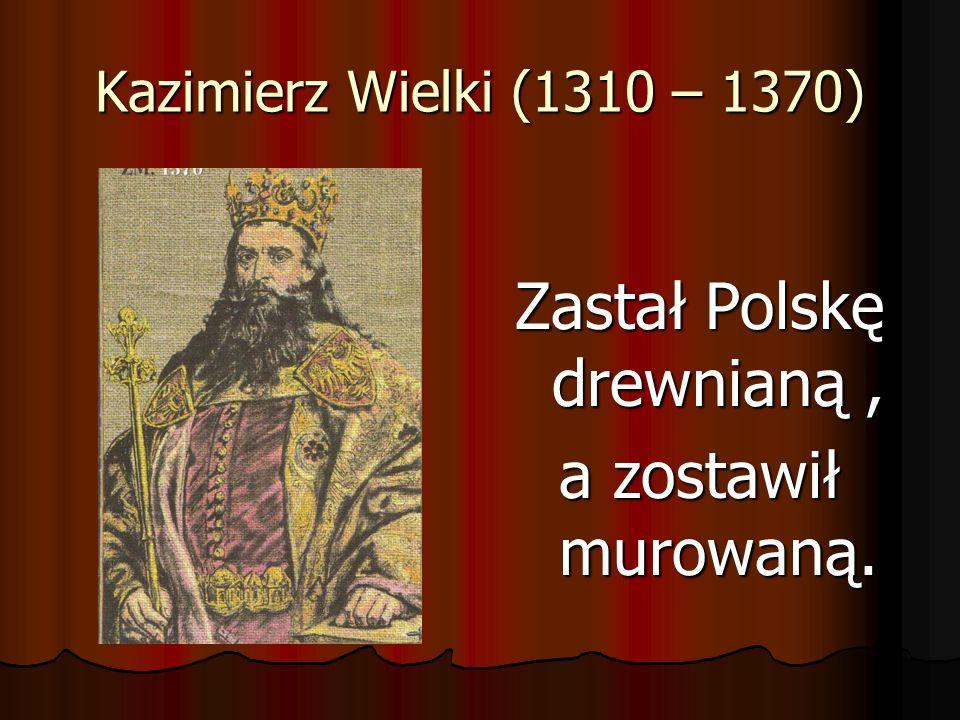 Kazimierz Wielki (1310 – 1370) Zastał Polskę drewnianą, a zostawił murowaną.