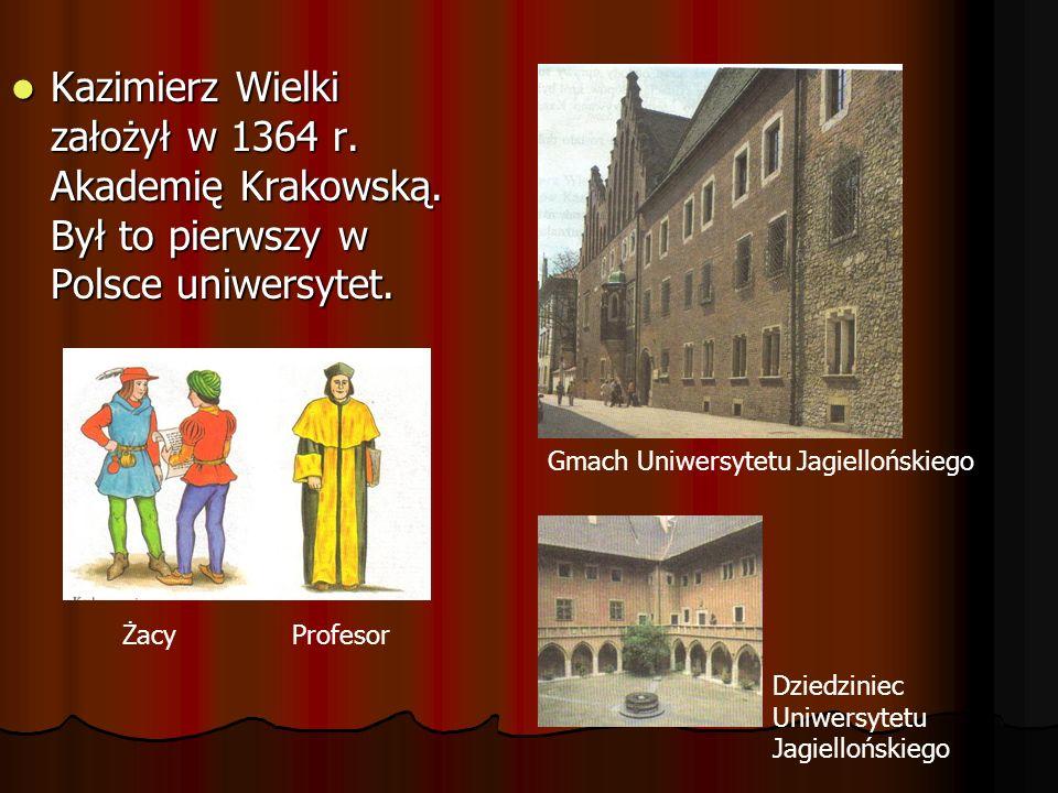 Kazimierz Wielki założył w 1364 r. Akademię Krakowską. Był to pierwszy w Polsce uniwersytet. Kazimierz Wielki założył w 1364 r. Akademię Krakowską. By