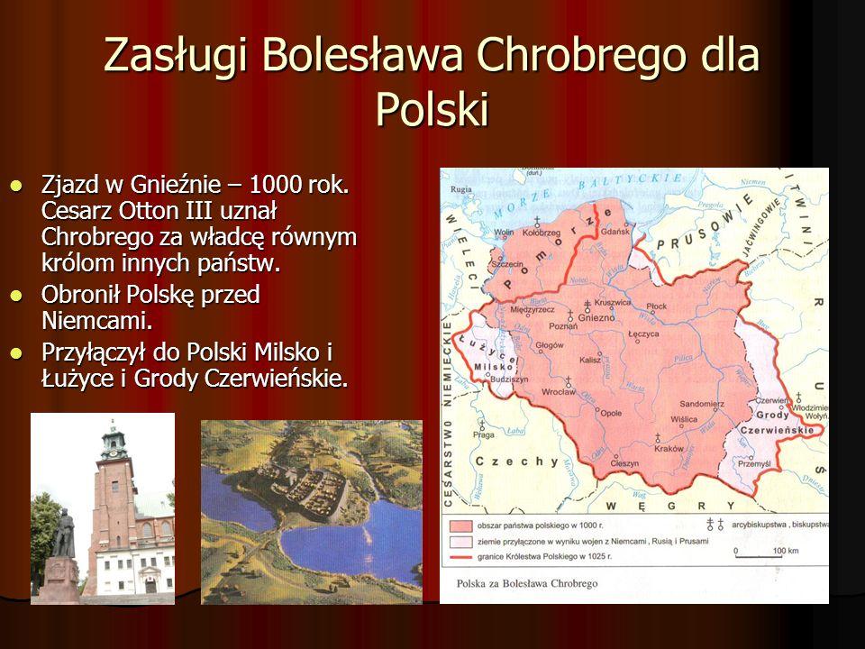 Zasługi Bolesława Chrobrego dla Polski Zjazd w Gnieźnie – 1000 rok. Cesarz Otton III uznał Chrobrego za władcę równym królom innych państw. Zjazd w Gn
