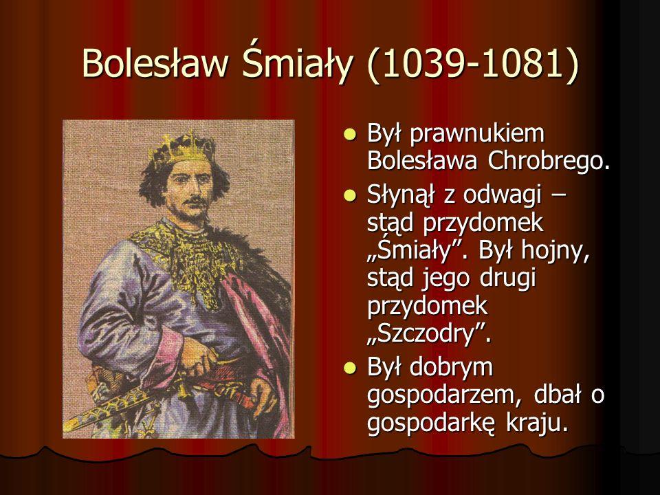 Bolesław Śmiały (1039-1081) Był prawnukiem Bolesława Chrobrego. Był prawnukiem Bolesława Chrobrego. Słynął z odwagi – stąd przydomek Śmiały. Był hojny