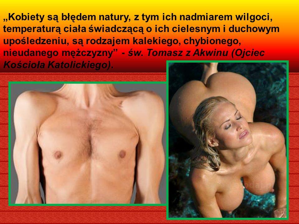 Kobiety są błędem natury, z tym ich nadmiarem wilgoci, temperaturą ciała świadczącą o ich cielesnym i duchowym upośledzeniu, są rodzajem kalekiego, chybionego, nieudanego mężczyzny - św.