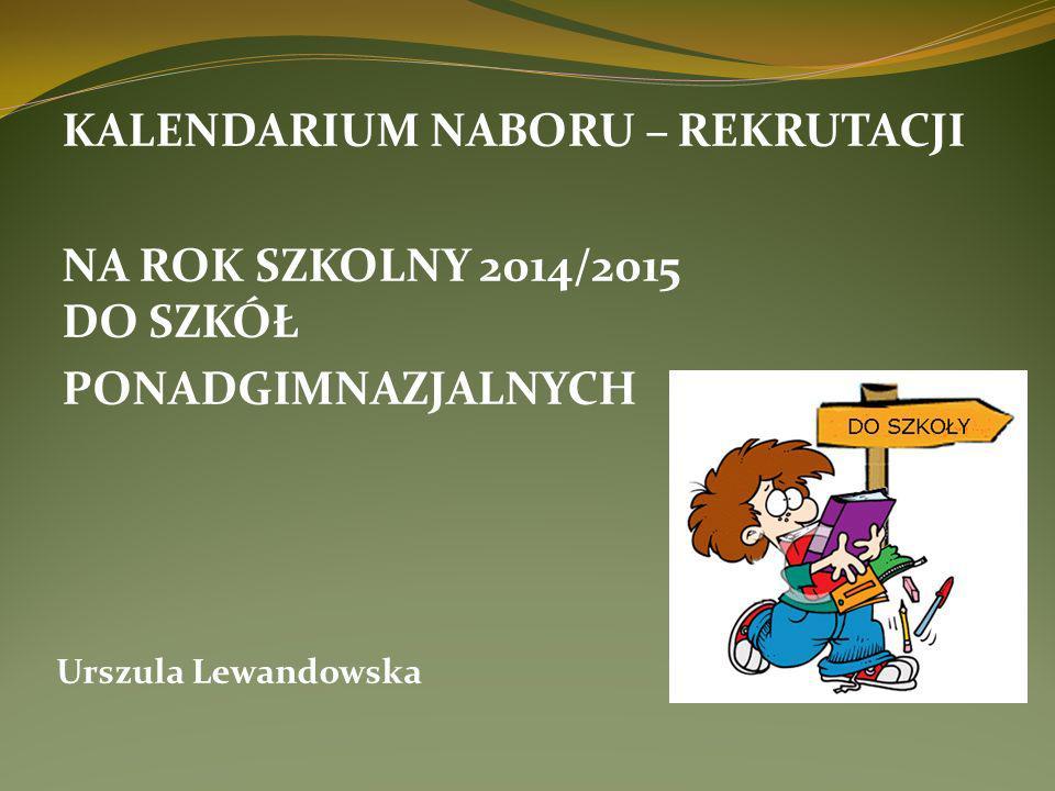KALENDARIUM NABORU – REKRUTACJI NA ROK SZKOLNY 2014/2015 DO SZKÓŁ PONADGIMNAZJALNYCH Urszula Lewandowska