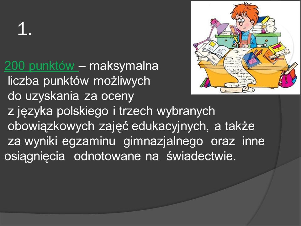 1. 200 punktów – maksymalna liczba punktów możliwych do uzyskania za oceny z języka polskiego i trzech wybranych obowiązkowych zajęć edukacyjnych, a t