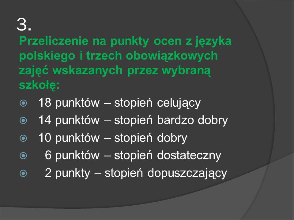 3. Przeliczenie na punkty ocen z języka polskiego i trzech obowiązkowych zajęć wskazanych przez wybraną szkołę: 18 punktów – stopień celujący 14 punkt