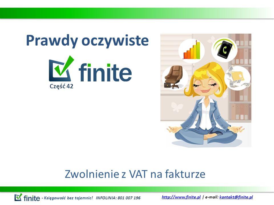 Prawdy oczywiste Zwolnienie z VAT na fakturze - Księgowość bez tajemnic! INFOLINIA: 801 007 196 http://www.finite.plhttp://www.finite.pl | e-mail: kon
