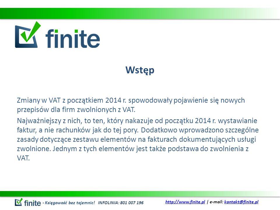 Wstęp Zmiany w VAT z początkiem 2014 r. spowodowały pojawienie się nowych przepisów dla firm zwolnionych z VAT. Najważniejszy z nich, to ten, który na
