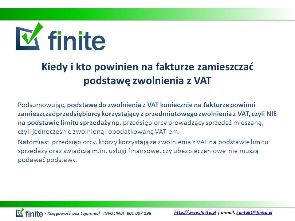 Podstawy zwolnienia z VAT Podstawą zwolnienia z VAT na fakturze jest przepis, z którego wynika zwolnienie, np.: odwołanie do konkretnego przepisu z ustawy o VAT, odwołanie do konkretnego przepisu z aktu wydanego na podstawie ustawy o VAT, przepis dyrektywy 2006/112/WE, który zwalnia z VAT dostawę towarów lub świadczenie usług, inna podstawa prawna zgodnie z którą podatnik stosuje zwolnienie od podatku.