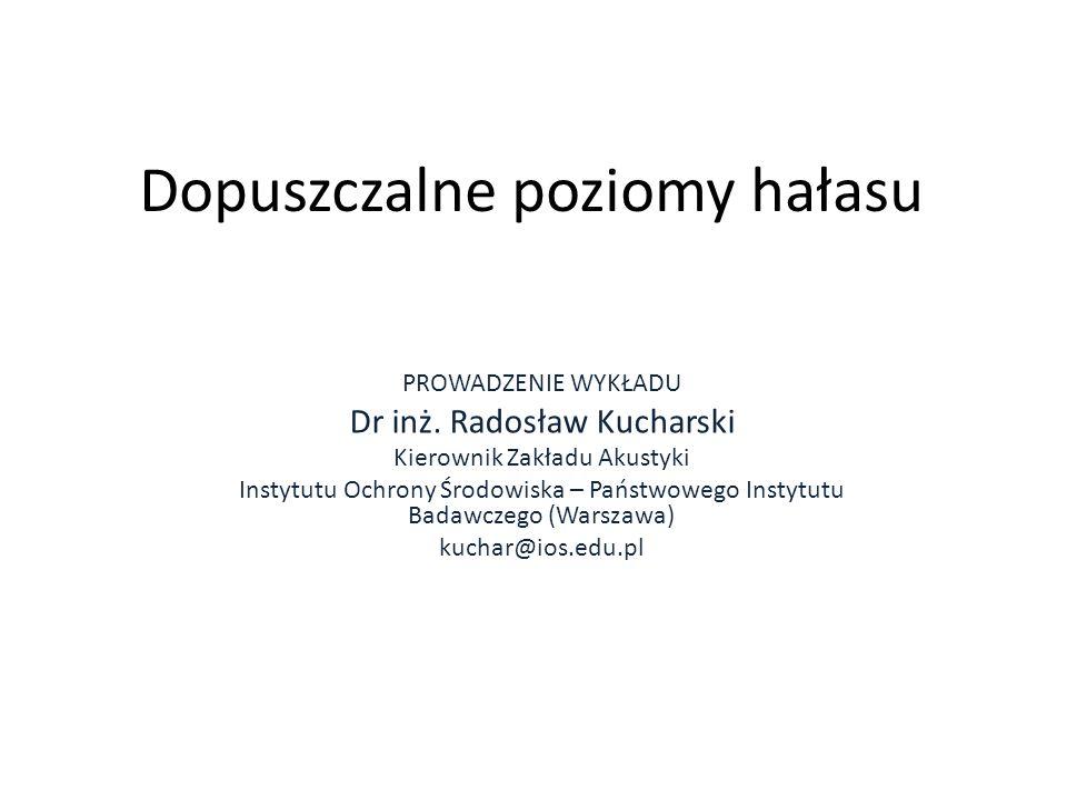 Dopuszczalne poziomy hałasu PROWADZENIE WYKŁADU Dr inż. Radosław Kucharski Kierownik Zakładu Akustyki Instytutu Ochrony Środowiska – Państwowego Insty