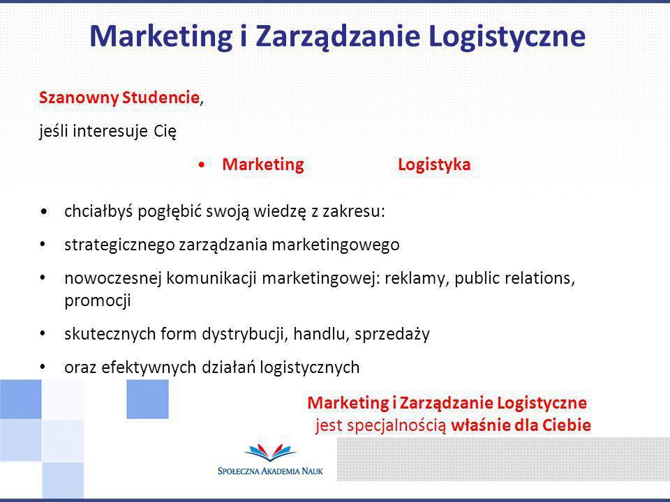 Szanowny Studencie, jeśli interesuje Cię Marketing Logistyka chciałbyś pogłębić swoją wiedzę z zakresu: strategicznego zarządzania marketingowego nowoczesnej komunikacji marketingowej: reklamy, public relations, promocji skutecznych form dystrybucji, handlu, sprzedaży oraz efektywnych działań logistycznych Marketing i Zarządzanie Logistyczne jest specjalnością właśnie dla Ciebie Marketing i Zarządzanie Logistyczne