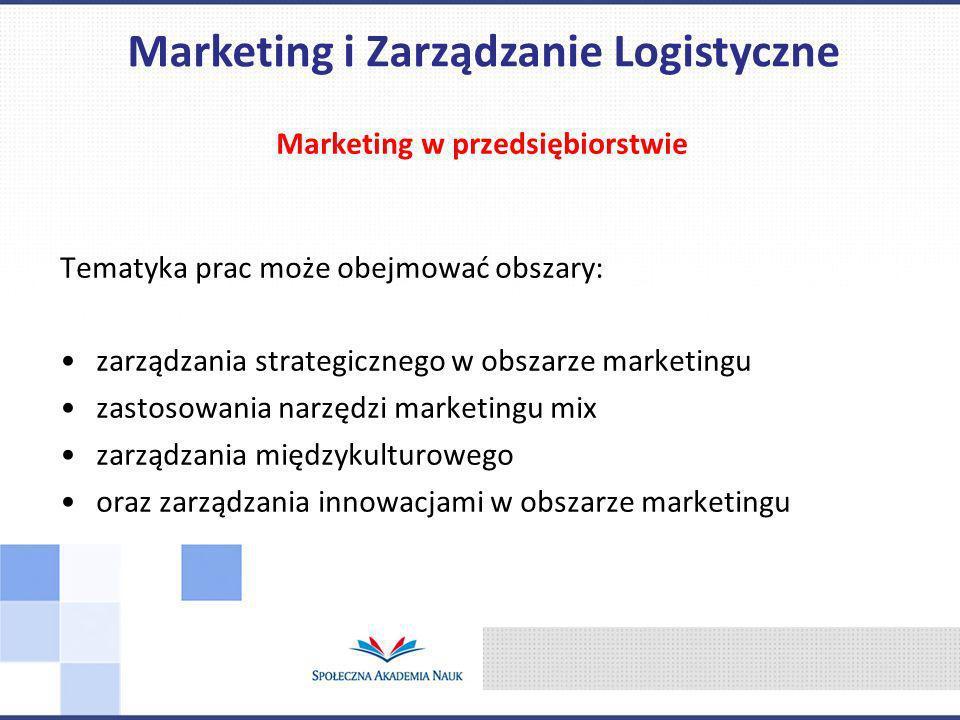 Marketing w przedsiębiorstwie Tematyka prac może obejmować obszary: zarządzania strategicznego w obszarze marketingu zastosowania narzędzi marketingu mix zarządzania międzykulturowego oraz zarządzania innowacjami w obszarze marketingu Marketing i Zarządzanie Logistyczne