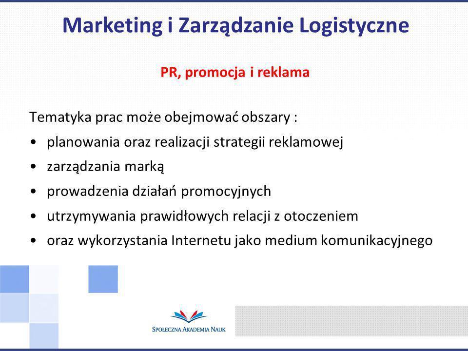 PR, promocja i reklama Tematyka prac może obejmować obszary : planowania oraz realizacji strategii reklamowej zarządzania marką prowadzenia działań promocyjnych utrzymywania prawidłowych relacji z otoczeniem oraz wykorzystania Internetu jako medium komunikacyjnego Marketing i Zarządzanie Logistyczne