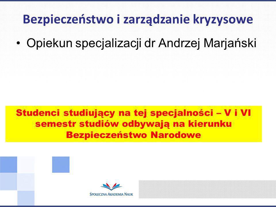 Opiekun specjalizacji dr Andrzej Marjański Bezpieczeństwo i zarządzanie kryzysowe Studenci studiujący na tej specjalności – V i VI semestr studiów odbywają na kierunku Bezpieczeństwo Narodowe