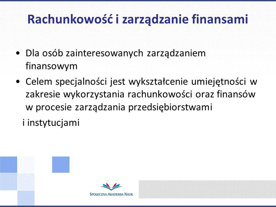 Dla osób zainteresowanych zarządzaniem finansowym Celem specjalności jest wykształcenie umiejętności w zakresie wykorzystania rachunkowości oraz finansów w procesie zarządzania przedsiębiorstwami i instytucjami Rachunkowość i zarządzanie finansami