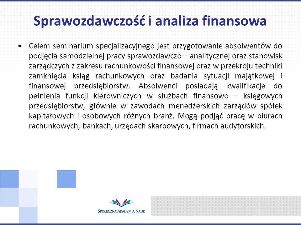Celem seminarium specjalizacyjnego jest przygotowanie absolwentów do podjęcia samodzielnej pracy sprawozdawczo – analitycznej oraz stanowisk zarządczych z zakresu rachunkowości finansowej oraz w przekroju techniki zamknięcia ksiąg rachunkowych oraz badania sytuacji majątkowej i finansowej przedsiębiorstw.