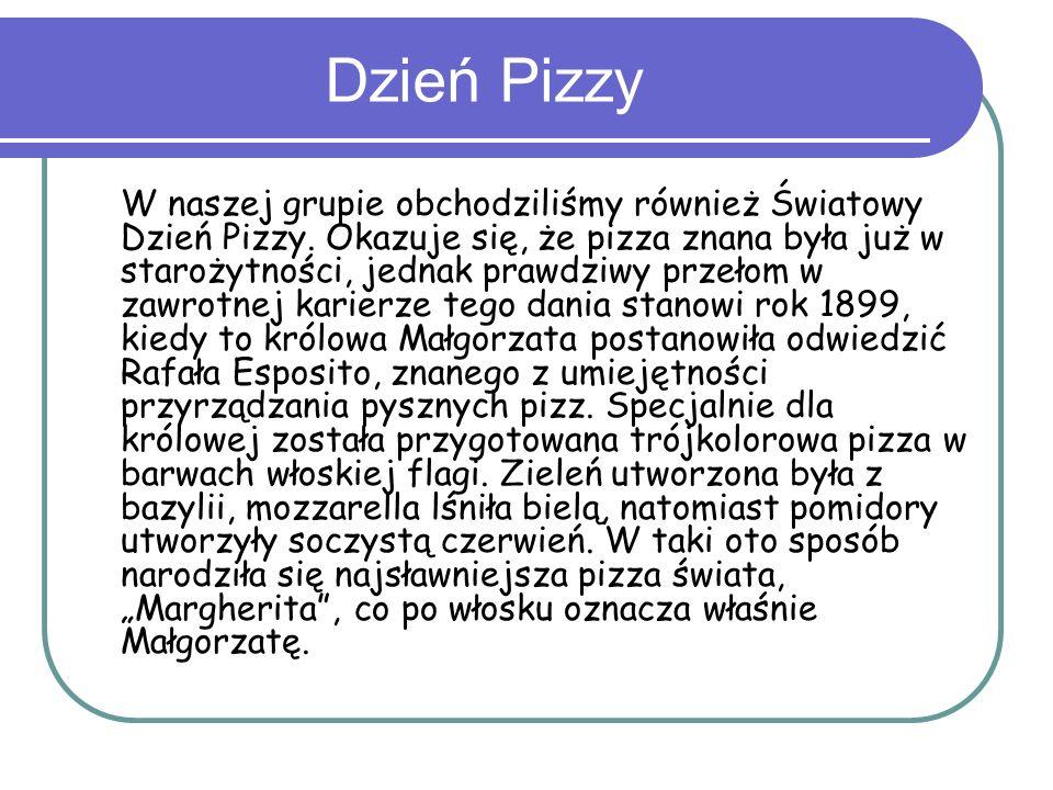 Dzień Pizzy W naszej grupie obchodziliśmy również Światowy Dzień Pizzy. Okazuje się, że pizza znana była już w starożytności, jednak prawdziwy przełom
